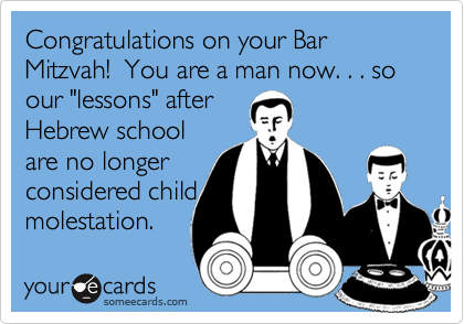 """Congratulations on your Bar Mitzvah!  You are a man now. . . soour """"lessons"""" afterHebrew schoolare no longerconsidered childmolestation."""