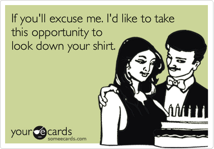 If you'll excuse me. I'd like to take this opportunity tolook down your shirt.