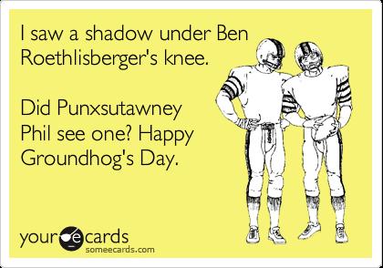 I saw a shadow under BenRoethlisberger's knee.Did PunxsutawneyPhil see one? HappyGroundhog's Day.