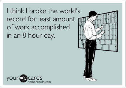 I think I broke the world's record for least amount of work accomplished in an 8 hour day.