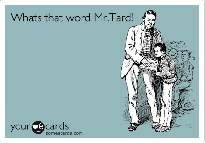 Whats that word Mr.Tard!