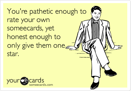 You're pathetic enough to