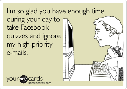 I'm so glad you have enough time during your day to take Facebook  quizzes and ignore my high-priority e-mails.