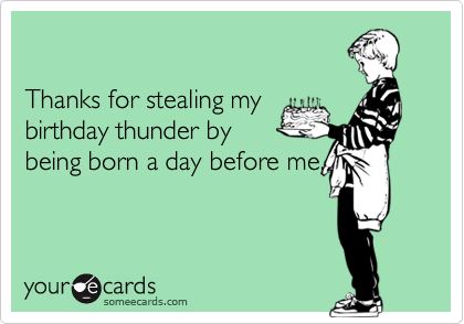 Thanks for stealing mybirthday thunder bybeing born a day before me.
