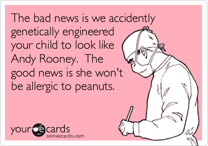 The bad news is we accidently genetically engineered your child to look like Andy Rooney.  The good news is she won't be allergic to peanuts.