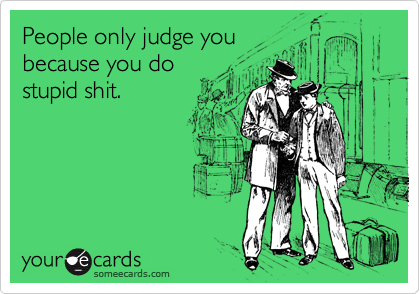 People only judge youbecause you dostupid shit.