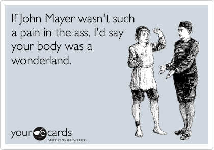 If John Mayer wasn't such a pain in the ass, I'd say your body was a wonderland.