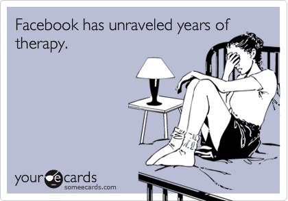 Facebook has unraveled years oftherapy.