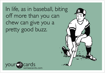 In life, as in baseball, biting off more than you can chew can give you a pretty good buzz.