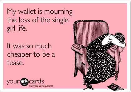 My wallet is mourning the loss of the single girl life.  It was so much cheaper to be a  tease.