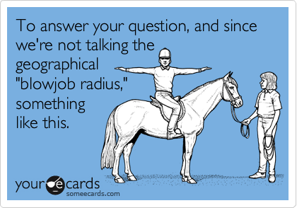 """To answer your question, and since we're not talking the geographical """"blowjob radius,""""somethinglike this."""