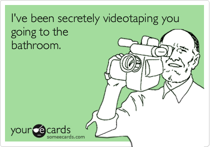 I've been secretely videotaping you going to thebathroom.