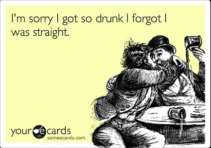 I'm sorry I got so drunk I forgot I was straight.