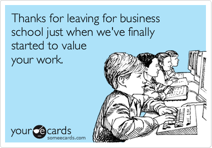Thanks for leaving for business school just when we've finally started to value your work.