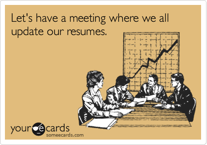 Let's have a meeting where we all update our resumes.