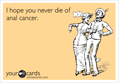 I hope you never die of anal cancer.