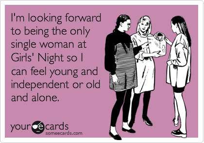 I'm looking forwardto being the onlysingle woman atGirls' Night so Ican feel young andindependent or oldand alone.
