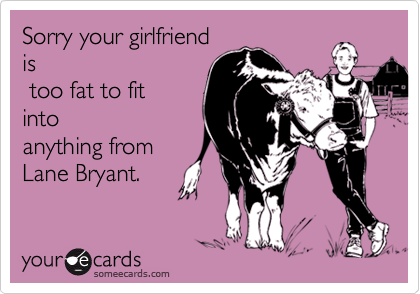 Sorry your girlfriendis too fat to fitintoanything fromLane Bryant.