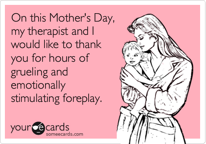 On this Mother's Day,my therapist and I would like to thankyou for hours ofgrueling andemotionallystimulating foreplay.