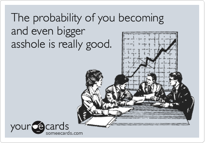 The probability of you becoming and even bigger asshole is really good.