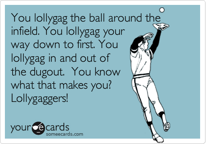 You lollygag the ball around the infield. You lollygag yourway down to first. Youlollygag in and out of the dugout.  You knowwhat that makes you?Lollygaggers!