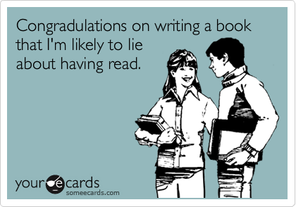 Congradulations on writing a book that I'm likely to lie about having read.