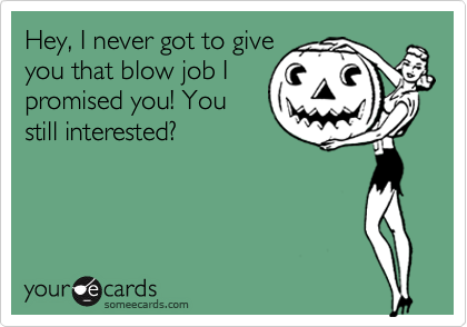 Hey, I never got to giveyou that blow job Ipromised you! Youstill interested?