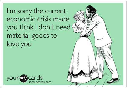 I'm sorry the currenteconomic crisis madeyou think I don't needmaterial goods tolove you