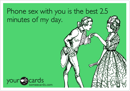 Phone sex with you is the best 2.5 minutes of my day.