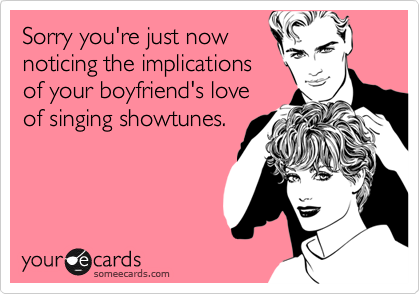 Sorry you're just now noticing the implications of your boyfriend's love of singing showtunes.