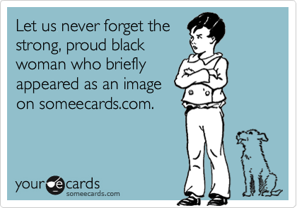 Let us never forget thestrong, proud blackwoman who brieflyappeared as an imageon someecards.com.