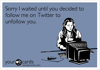Sorry I waited until you decided to follow me on Twitter tounfollow you.