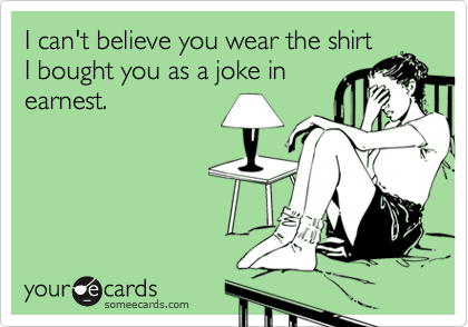 I can't believe you wear the shirtI bought you as a joke inearnest.