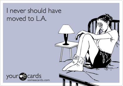 I never should havemoved to L.A.