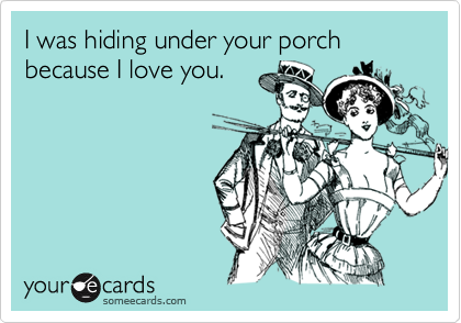I was hiding under your porch because I love you.