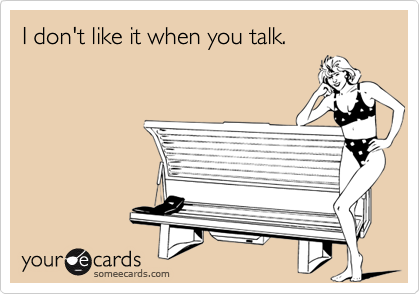 I don't like it when you talk.