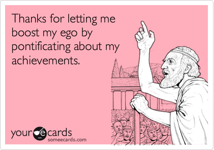 Thanks for letting meboost my ego bypontificating about myachievements.