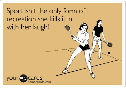 Sport isn't the only form of recreation she kills it in with her laugh!