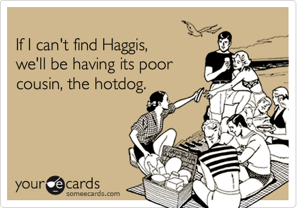 If I can't find Haggis,  we'll be having its poor  cousin, the hotdog.