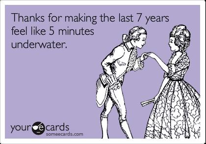 Thanks for making the last 7 yearsfeel like 5 minutesunderwater.