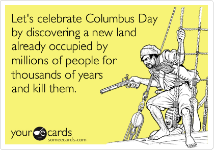 Let's celebrate Columbus Day by discovering a new land already occupied by millions of people for thousands of years and kill them.