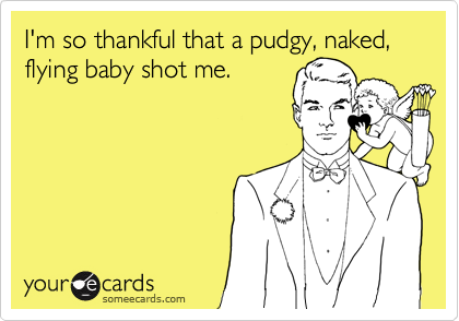 I'm so thankful that a pudgy, naked, flying baby shot me.