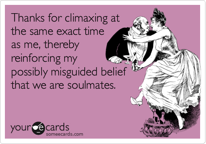 Thanks for climaxing at the same exact time as me, thereby reinforcing my possibly misguided belief that we are soulmates.