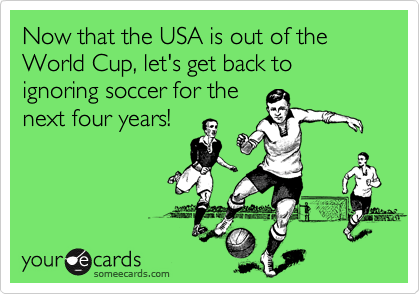 Now that the USA is out of the World Cup, let's get back to ignoring soccer for the