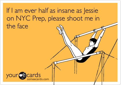 If I am ever half as insane as Jessie on NYC Prep, please shoot me in the face
