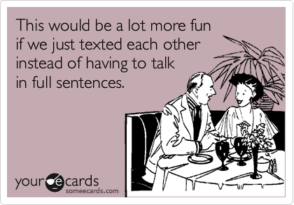 This would be a lot more fun if we just texted each other instead of having to talk in full sentences.