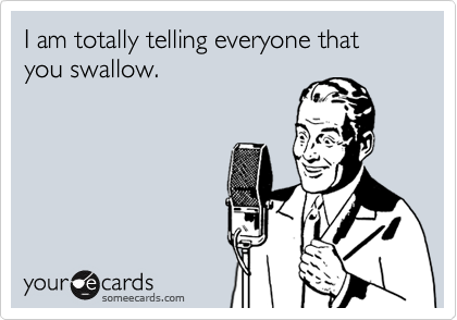 I am totally telling everyone that you swallow.
