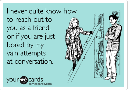 I never quite know how to reach out to you as a friend, or if you are just bored by my vain attempts at conversation.
