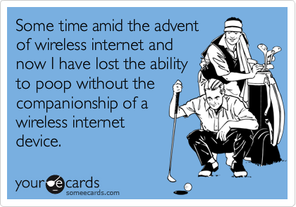 Some time amid the advent of wireless internet and now I have lost the ability to poop without the companionship of a wireless internet device.