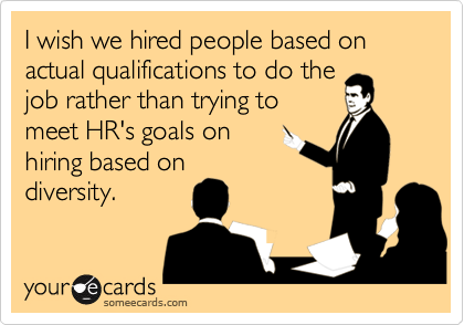 I wish we hired people based on actual qualifications to do thejob rather than trying tomeet HR's goals onhiring based ondiversity.